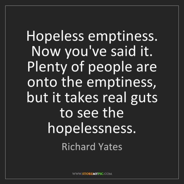 Richard Yates: Hopeless emptiness. Now you've said it. Plenty of people...