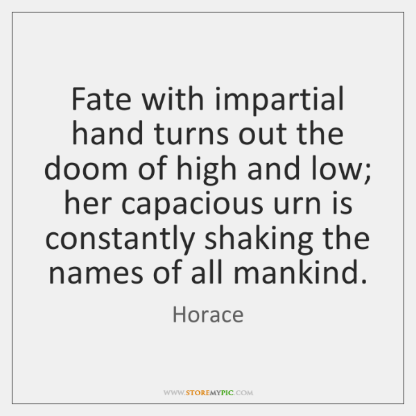 Fate with impartial hand turns out the doom of high and low; ...