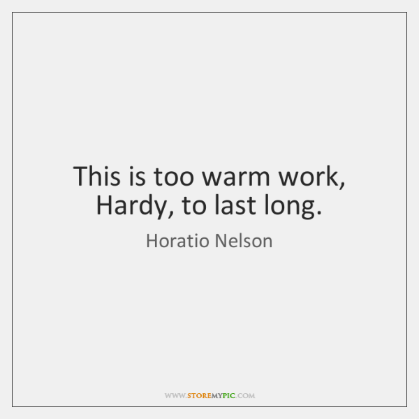 This is too warm work, Hardy, to last long.