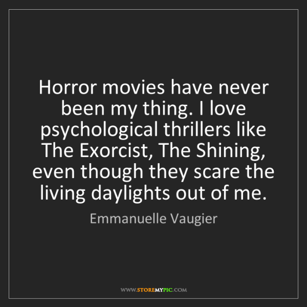 Emmanuelle Vaugier: Horror movies have never been my thing. I love psychological...