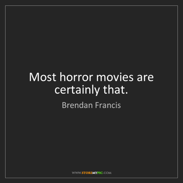 Brendan Francis: Most horror movies are certainly that.