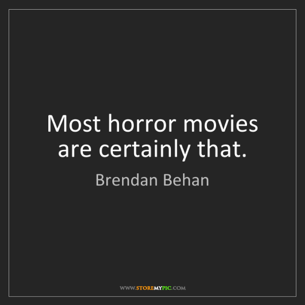 Brendan Behan: Most horror movies are certainly that.