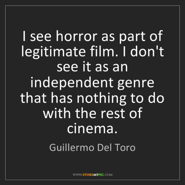 Guillermo Del Toro: I see horror as part of legitimate film. I don't see...