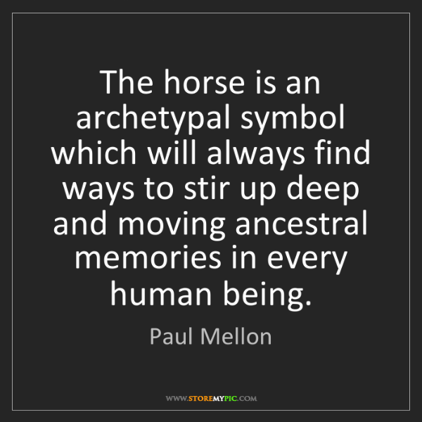 Paul Mellon: The horse is an archetypal symbol which will always find...