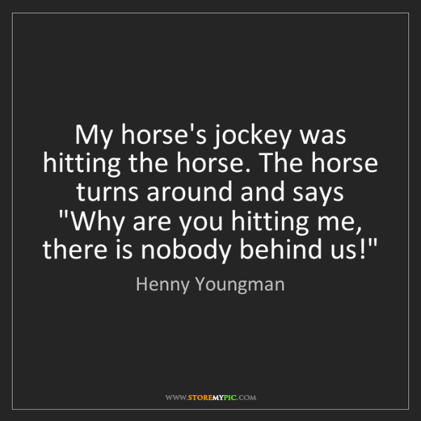 Henny Youngman: My horse's jockey was hitting the horse. The horse turns...