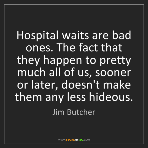 Jim Butcher: Hospital waits are bad ones. The fact that they happen...