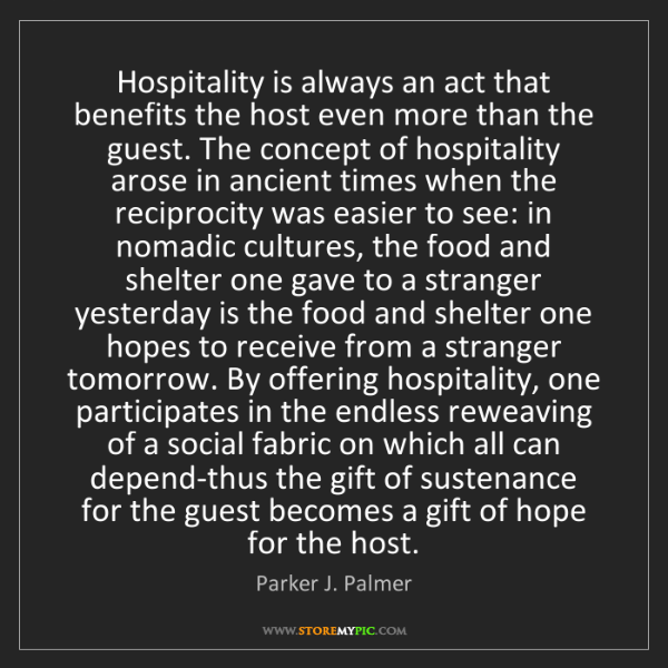 Parker J. Palmer: Hospitality is always an act that benefits the host even...