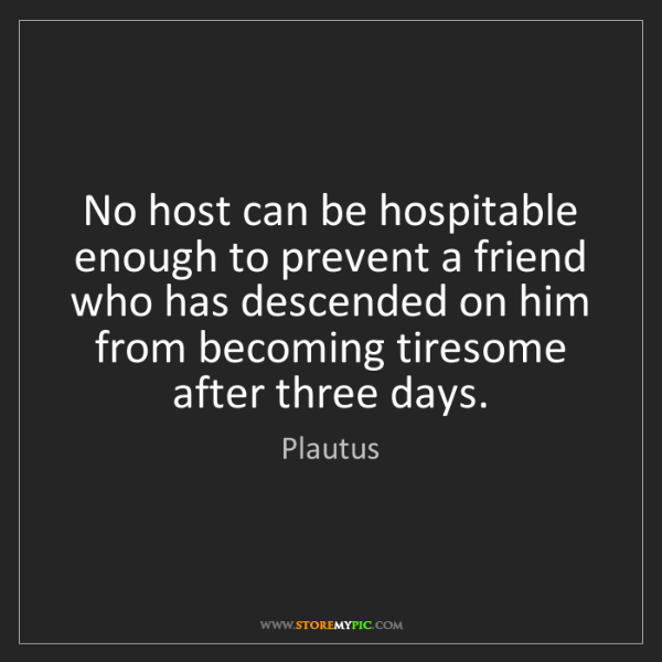 Plautus: No host can be hospitable enough to prevent a friend...