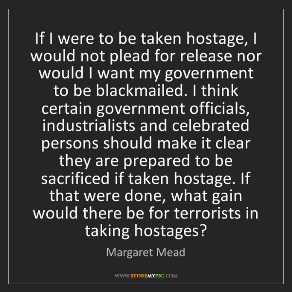 Margaret Mead: If I were to be taken hostage, I would not plead for...