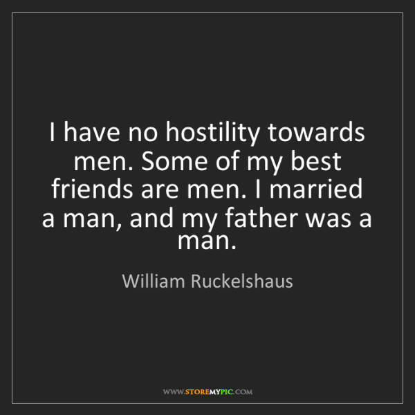 William Ruckelshaus: I have no hostility towards men. Some of my best friends...