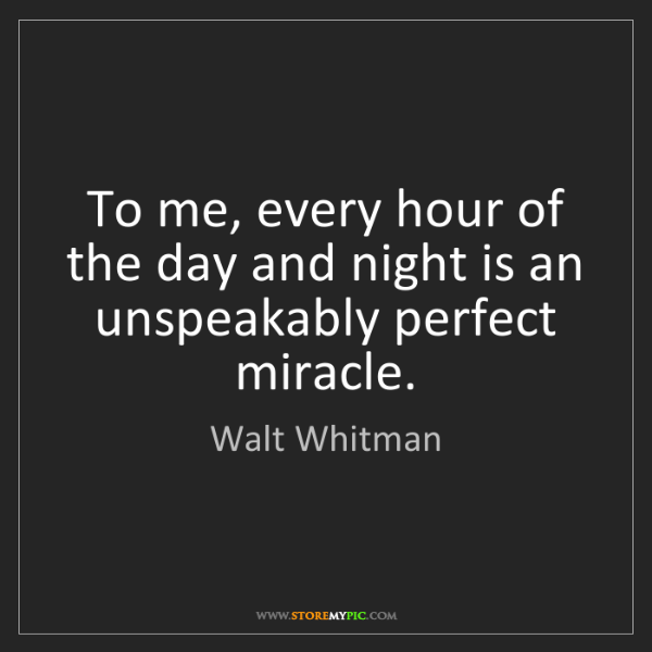 Walt Whitman: To me, every hour of the day and night is an unspeakably...