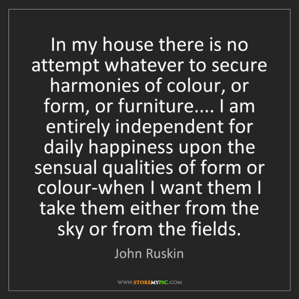 John Ruskin: In my house there is no attempt whatever to secure harmonies...