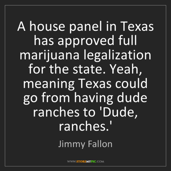 Jimmy Fallon: A house panel in Texas has approved full marijuana legalization...