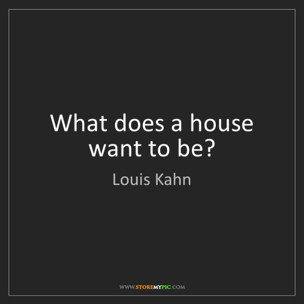 Louis Kahn: What does a house want to be?