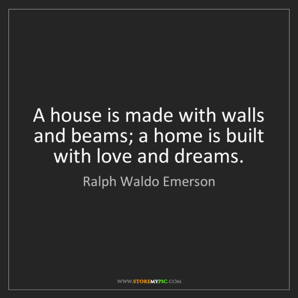 Ralph Waldo Emerson: A house is made with walls and beams; a home is built...
