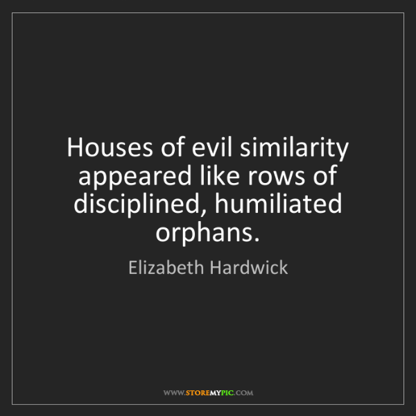 Elizabeth Hardwick: Houses of evil similarity appeared like rows of disciplined,...