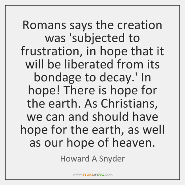 Romans says the creation was 'subjected to frustration, in hope that it ...