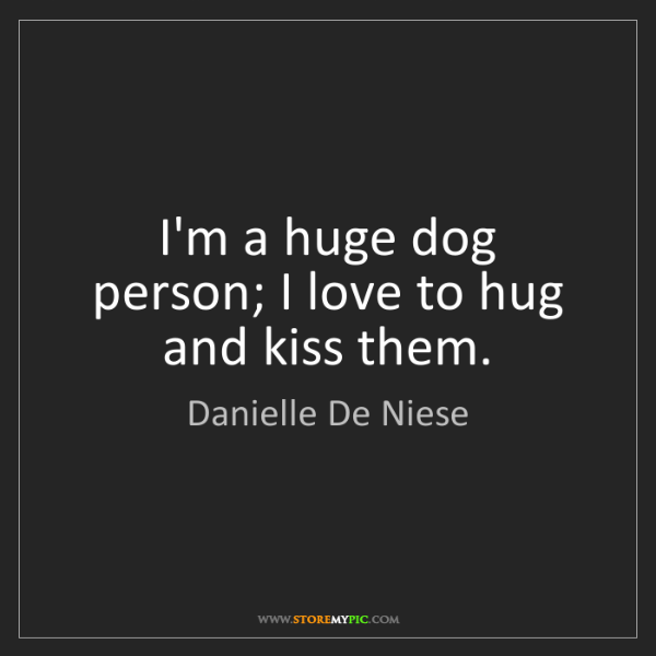 Danielle De Niese: I'm a huge dog person; I love to hug and kiss them.