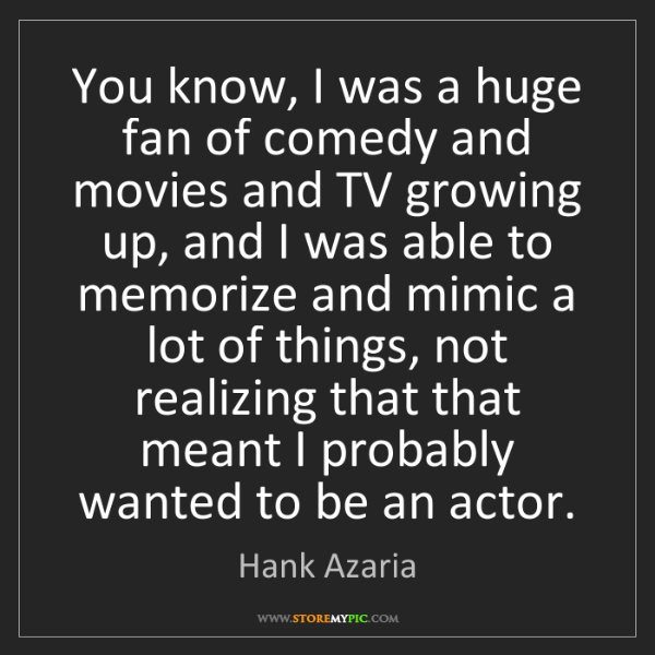 Hank Azaria: You know, I was a huge fan of comedy and movies and TV...