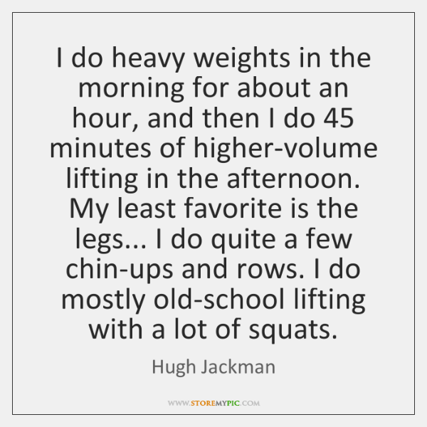 I do heavy weights in the morning for about an hour, and ...