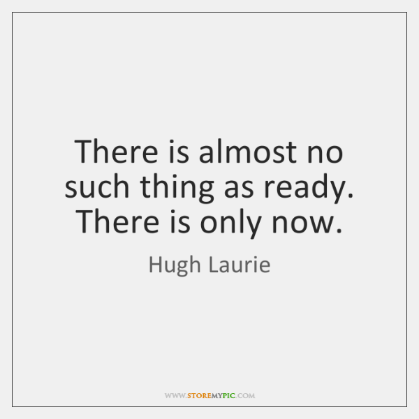 There is almost no such thing as ready. There is only now.