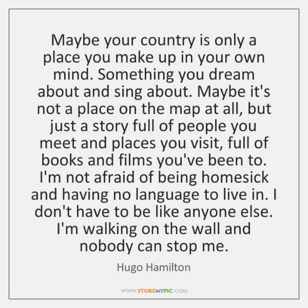Maybe your country is only a place you make up in your ...