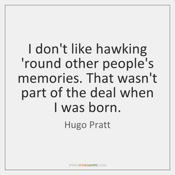 I don't like hawking 'round other people's memories. That wasn't part of ...