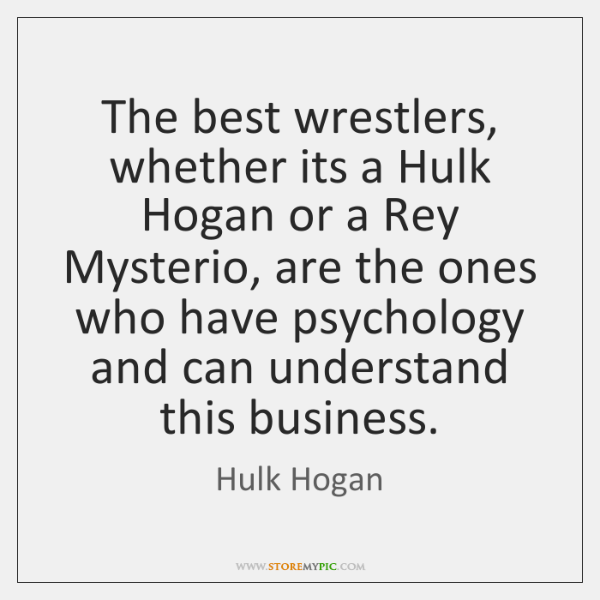 The best wrestlers, whether its a Hulk Hogan or a Rey Mysterio, ...