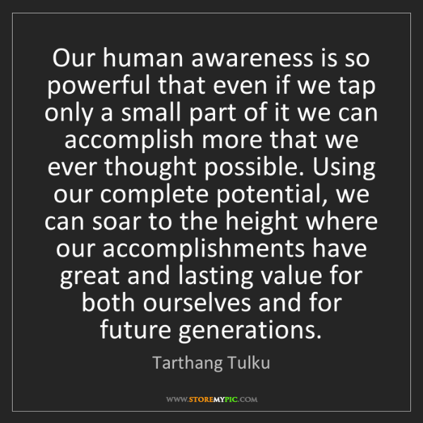 Tarthang Tulku: Our human awareness is so powerful that even if we tap...