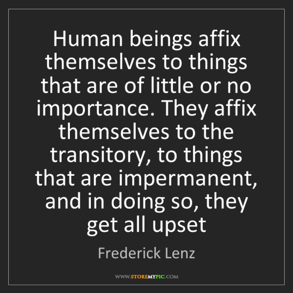 Frederick Lenz: Human beings affix themselves to things that are of little...
