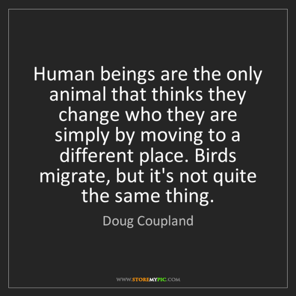 Doug Coupland: Human beings are the only animal that thinks they change...