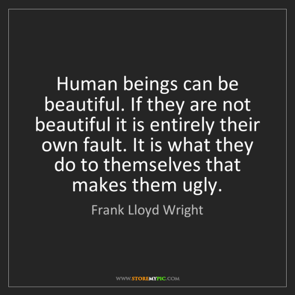 Frank Lloyd Wright: Human beings can be beautiful. If they are not beautiful...