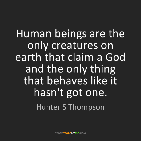 Hunter S Thompson: Human beings are the only creatures on earth that claim...