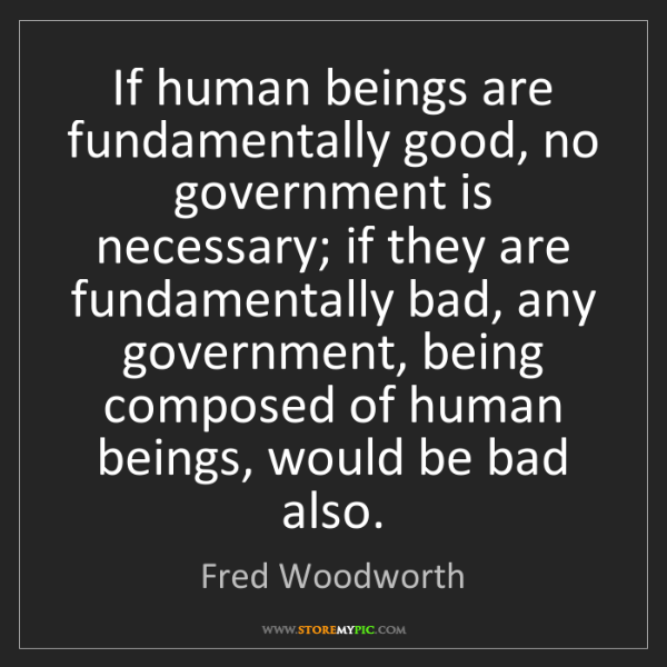Fred Woodworth: If human beings are fundamentally good, no government...