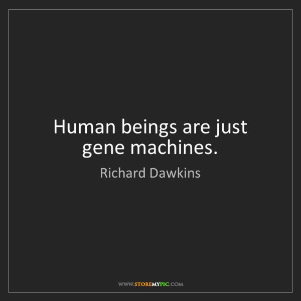 Richard Dawkins: Human beings are just gene machines.