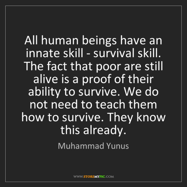 Muhammad Yunus: All human beings have an innate skill - survival skill....