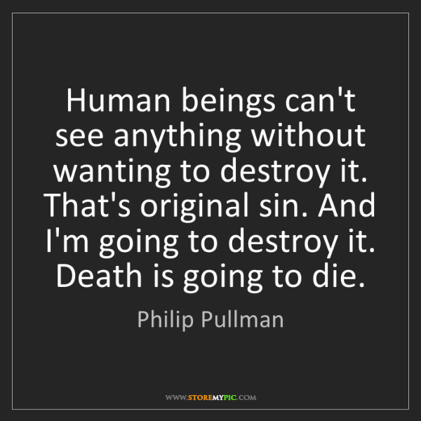 Philip Pullman: Human beings can't see anything without wanting to destroy...