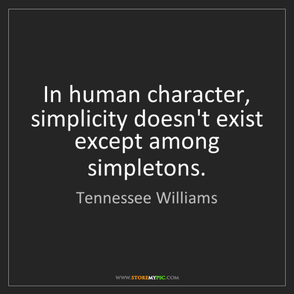 Tennessee Williams: In human character, simplicity doesn't exist except among...