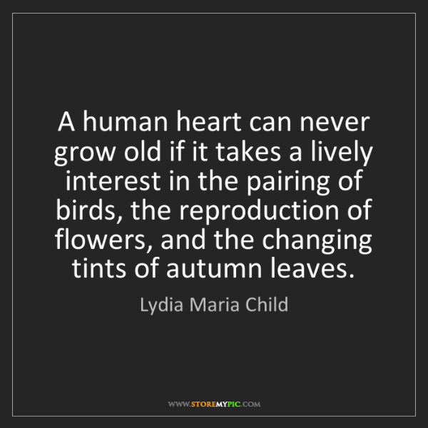 Lydia Maria Child: A human heart can never grow old if it takes a lively...