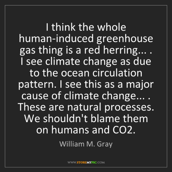 William M. Gray: I think the whole human-induced greenhouse gas thing...