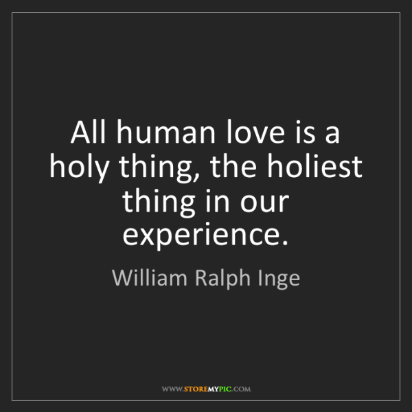 William Ralph Inge: All human love is a holy thing, the holiest thing in...