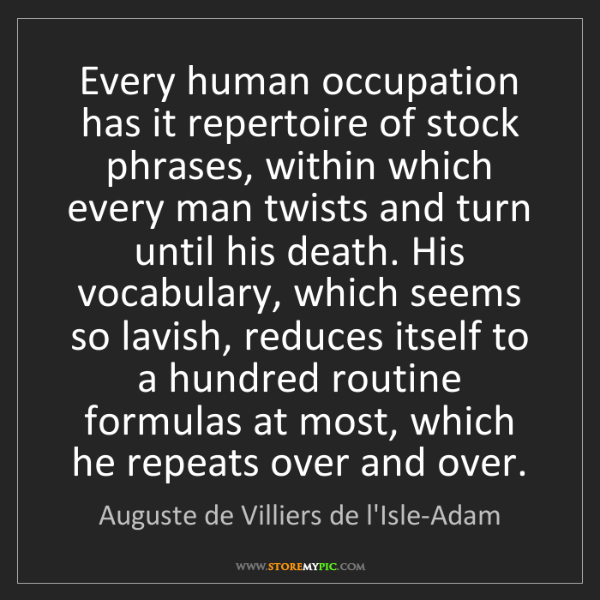 Auguste de Villiers de l'Isle-Adam: Every human occupation has it repertoire of stock phrases,...