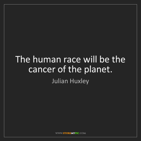 Julian Huxley: The human race will be the cancer of the planet.