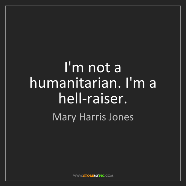 Mary Harris Jones: I'm not a humanitarian. I'm a hell-raiser.
