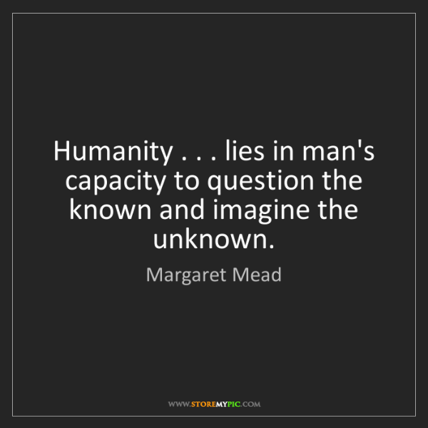 Margaret Mead: Humanity . . . lies in man's capacity to question the...