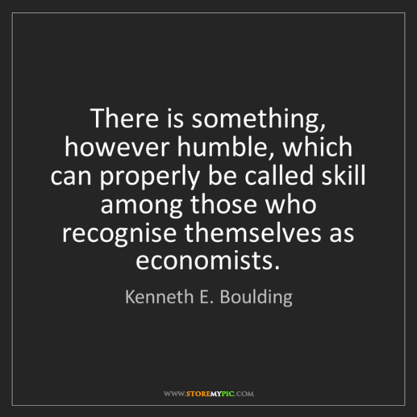 Kenneth E. Boulding: There is something, however humble, which can properly...