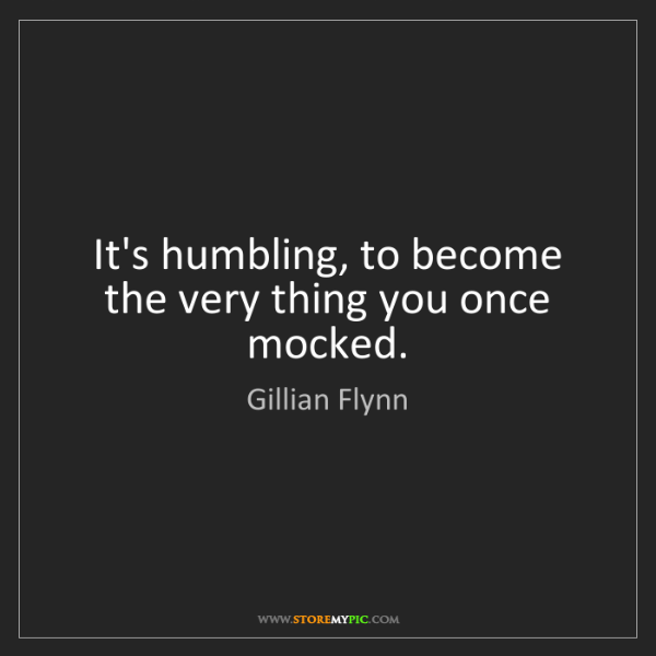 Gillian Flynn: It's humbling, to become the very thing you once mocked.