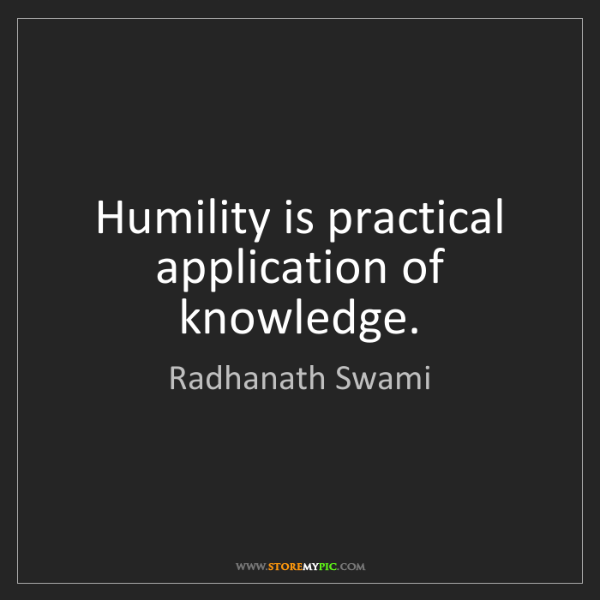 Radhanath Swami: Humility is practical application of knowledge.