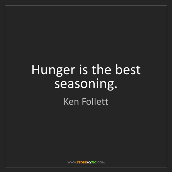 Ken Follett: Hunger is the best seasoning.