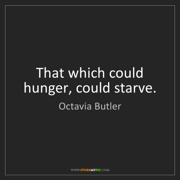 Octavia Butler: That which could hunger, could starve.